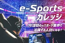 注目の業界で活躍する人材を目指す!e-Sportsカレッジが新規開講!!