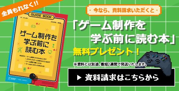 今なら、資料請求いただくと全員もれなく「ゲーム制作を学ぶ前に読む本」無料プレゼント!