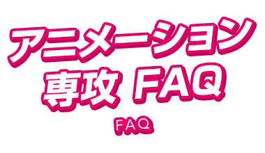 アニメーション・映像制作専攻FAQ